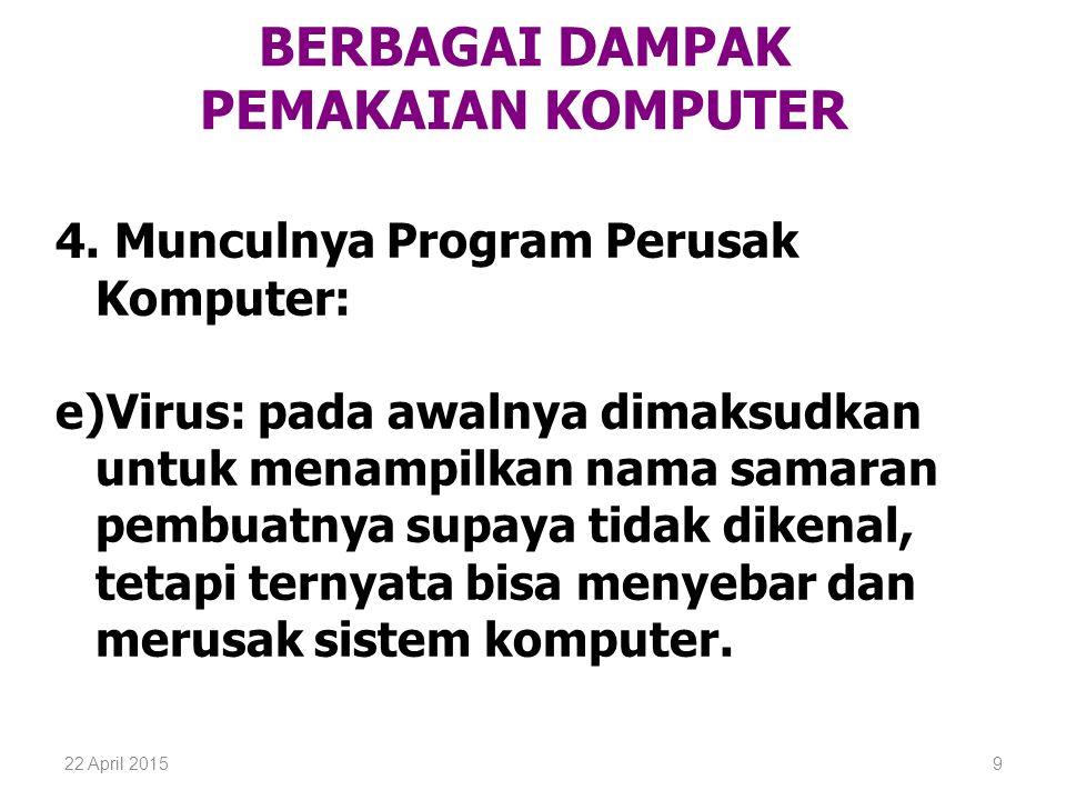 22 April 20159 BERBAGAI DAMPAK PEMAKAIAN KOMPUTER 4. Munculnya Program Perusak Komputer: e)Virus: pada awalnya dimaksudkan untuk menampilkan nama sama