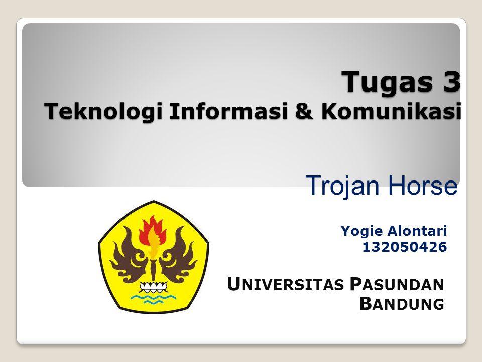 Tugas 3 Teknologi Informasi & Komunikasi Yogie Alontari 132050426 U NIVERSITAS P ASUNDAN B ANDUNG Trojan Horse