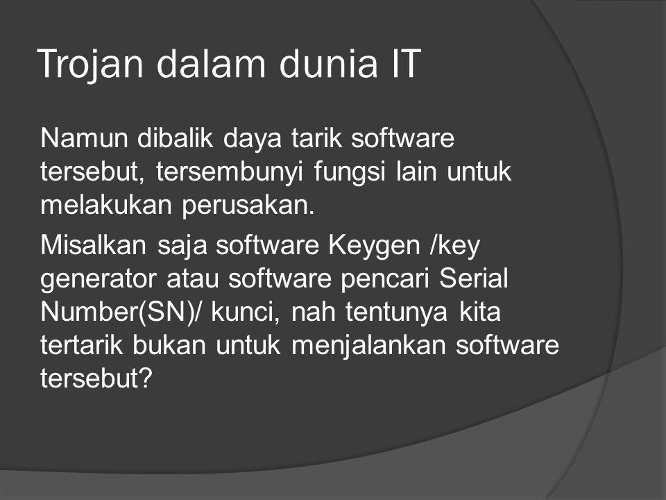 Trojan dalam dunia IT Namun dibalik daya tarik software tersebut, tersembunyi fungsi lain untuk melakukan perusakan.