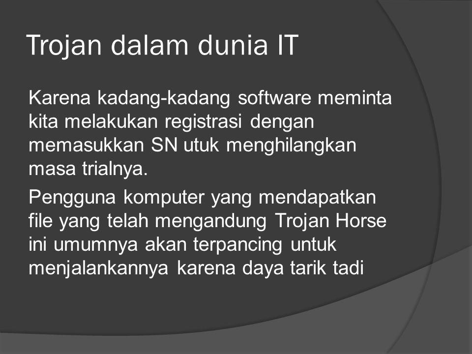 Trojan dalam dunia IT Karena kadang-kadang software meminta kita melakukan registrasi dengan memasukkan SN utuk menghilangkan masa trialnya.