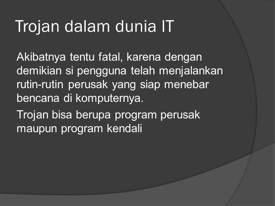 Trojan dalam dunia IT Akibatnya tentu fatal, karena dengan demikian si pengguna telah menjalankan rutin-rutin perusak yang siap menebar bencana di komputernya.