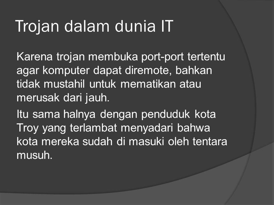 Trojan dalam dunia IT Karena trojan membuka port-port tertentu agar komputer dapat diremote, bahkan tidak mustahil untuk mematikan atau merusak dari jauh.