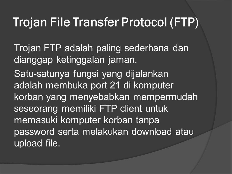 Trojan File Transfer Protocol (FTP) Trojan FTP adalah paling sederhana dan dianggap ketinggalan jaman.