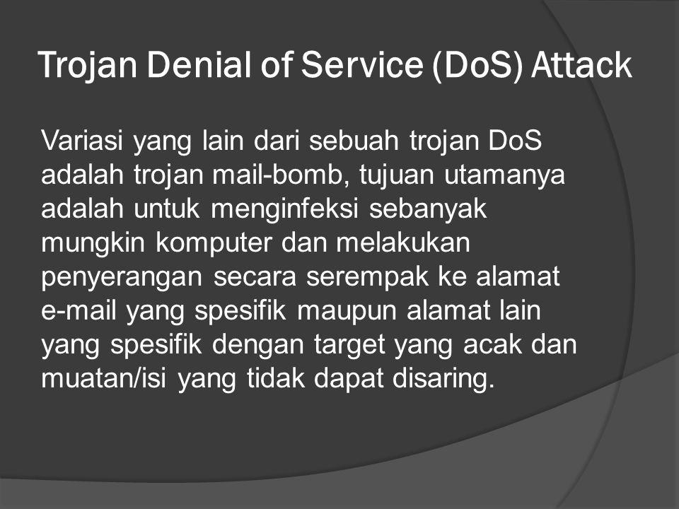 Trojan Denial of Service (DoS) Attack Variasi yang lain dari sebuah trojan DoS adalah trojan mail-bomb, tujuan utamanya adalah untuk menginfeksi sebanyak mungkin komputer dan melakukan penyerangan secara serempak ke alamat e-mail yang spesifik maupun alamat lain yang spesifik dengan target yang acak dan muatan/isi yang tidak dapat disaring.