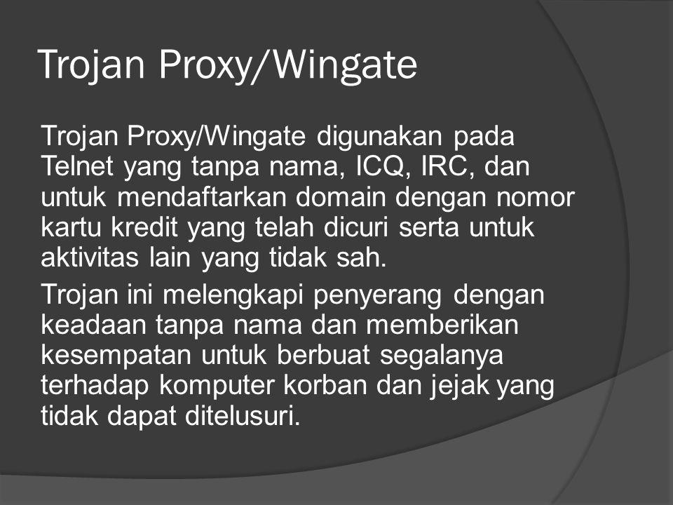 Trojan Proxy/Wingate Trojan Proxy/Wingate digunakan pada Telnet yang tanpa nama, ICQ, IRC, dan untuk mendaftarkan domain dengan nomor kartu kredit yang telah dicuri serta untuk aktivitas lain yang tidak sah.