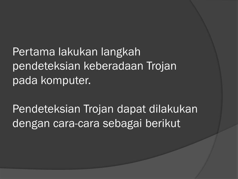 Pertama lakukan langkah pendeteksian keberadaan Trojan pada komputer.