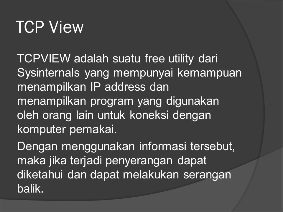TCP View TCPVIEW adalah suatu free utility dari Sysinternals yang mempunyai kemampuan menampilkan IP address dan menampilkan program yang digunakan oleh orang lain untuk koneksi dengan komputer pemakai.