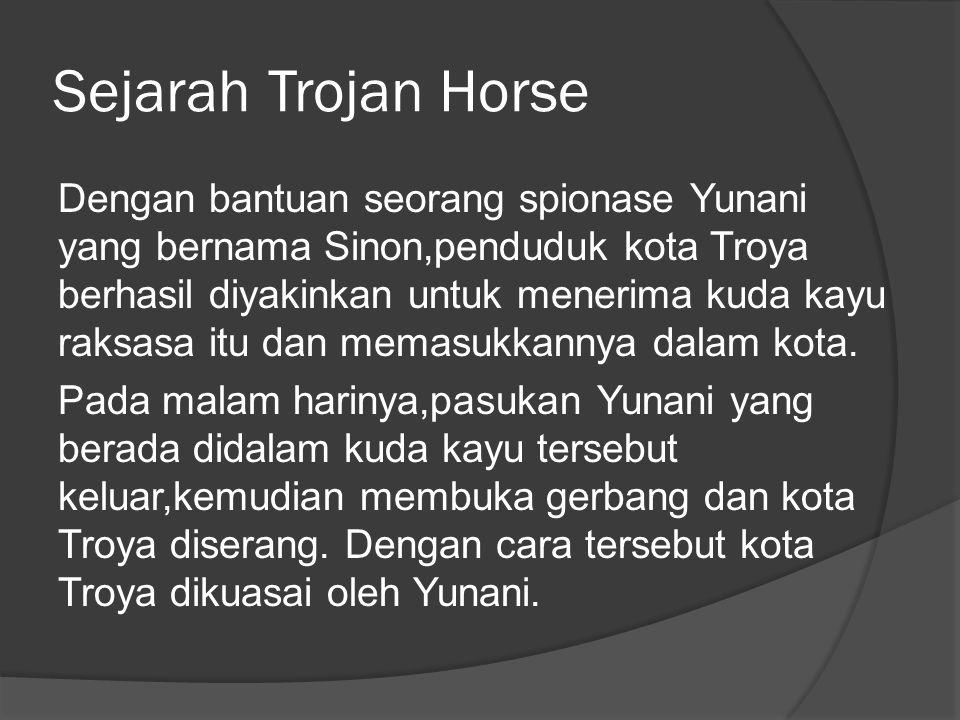 Sejarah Trojan Horse Dengan bantuan seorang spionase Yunani yang bernama Sinon,penduduk kota Troya berhasil diyakinkan untuk menerima kuda kayu raksasa itu dan memasukkannya dalam kota.