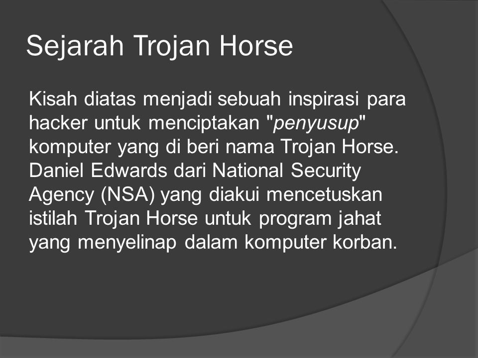 Sejarah Trojan Horse Kisah diatas menjadi sebuah inspirasi para hacker untuk menciptakan penyusup komputer yang di beri nama Trojan Horse.