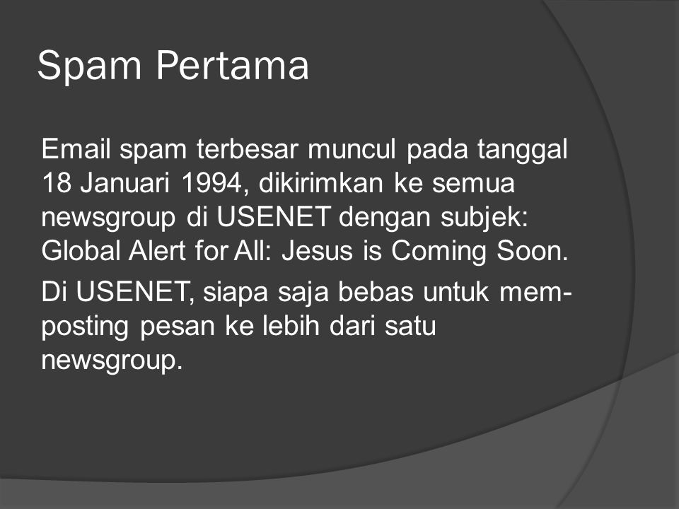 Spam Pertama Email spam terbesar muncul pada tanggal 18 Januari 1994, dikirimkan ke semua newsgroup di USENET dengan subjek: Global Alert for All: Jesus is Coming Soon.