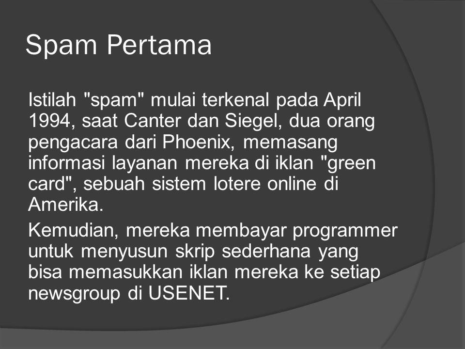 Spam Pertama Istilah spam mulai terkenal pada April 1994, saat Canter dan Siegel, dua orang pengacara dari Phoenix, memasang informasi layanan mereka di iklan green card , sebuah sistem lotere online di Amerika.