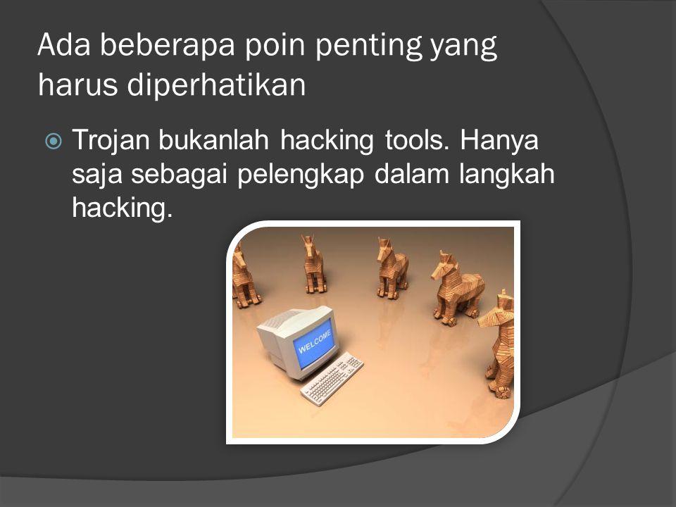 Ada beberapa poin penting yang harus diperhatikan  Trojan bukanlah hacking tools.