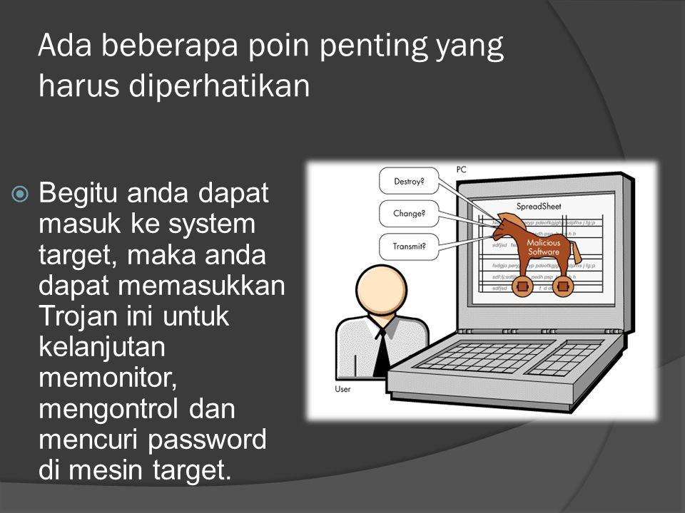 Ada beberapa poin penting yang harus diperhatikan  Begitu anda dapat masuk ke system target, maka anda dapat memasukkan Trojan ini untuk kelanjutan memonitor, mengontrol dan mencuri password di mesin target.