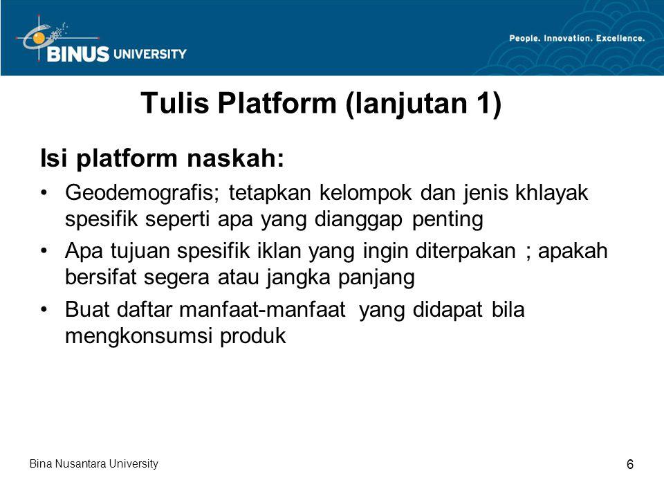 Tulis Platform (lanjutan 1) Isi platform naskah: Geodemografis; tetapkan kelompok dan jenis khlayak spesifik seperti apa yang dianggap penting Apa tujuan spesifik iklan yang ingin diterpakan ; apakah bersifat segera atau jangka panjang Buat daftar manfaat-manfaat yang didapat bila mengkonsumsi produk Bina Nusantara University 6
