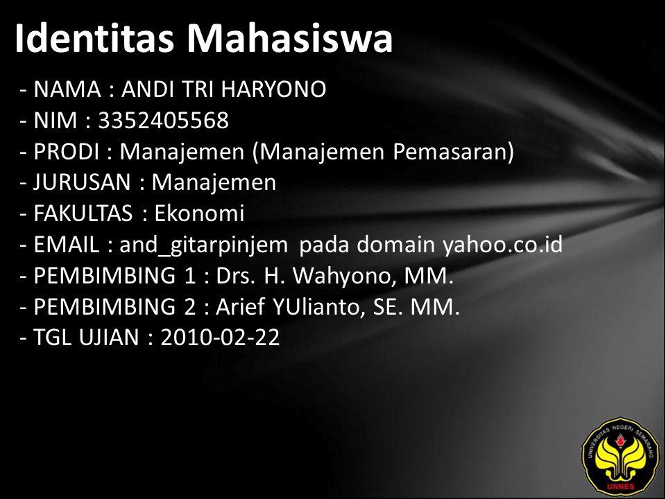 Identitas Mahasiswa - NAMA : ANDI TRI HARYONO - NIM : 3352405568 - PRODI : Manajemen (Manajemen Pemasaran) - JURUSAN : Manajemen - FAKULTAS : Ekonomi - EMAIL : and_gitarpinjem pada domain yahoo.co.id - PEMBIMBING 1 : Drs.