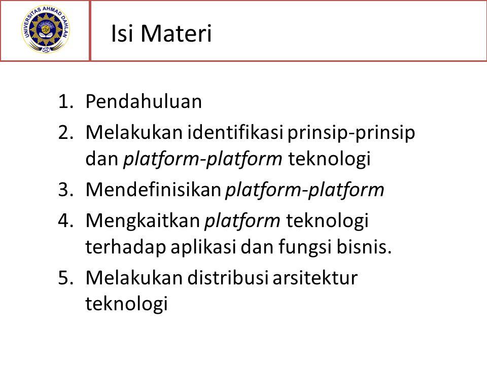 Isi Materi 1.Pendahuluan 2.Melakukan identifikasi prinsip-prinsip dan platform-platform teknologi 3.Mendefinisikan platform-platform 4.Mengkaitkan platform teknologi terhadap aplikasi dan fungsi bisnis.