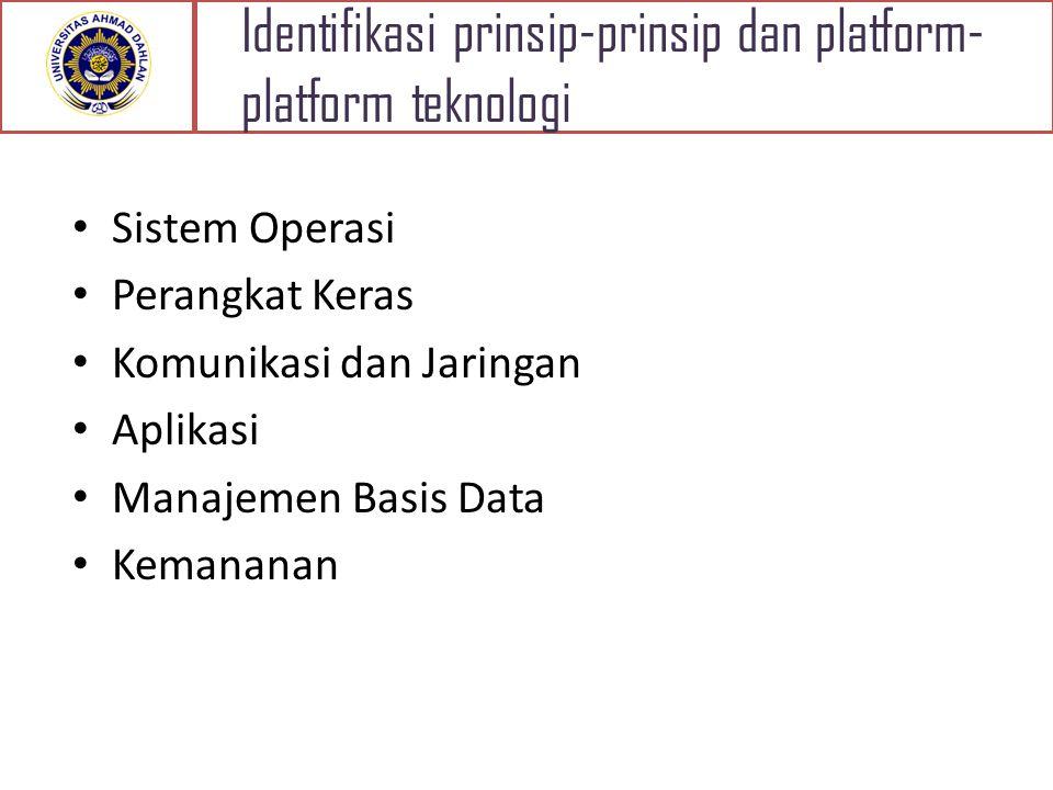 Identifikasi prinsip-prinsip dan platform- platform teknologi Sistem Operasi Perangkat Keras Komunikasi dan Jaringan Aplikasi Manajemen Basis Data Kemananan