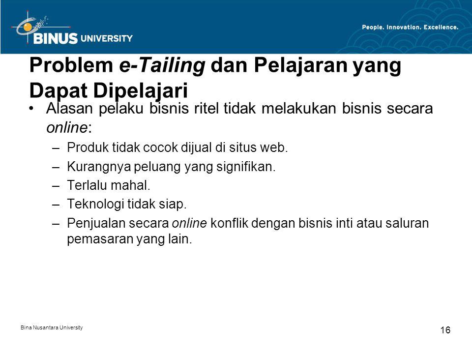 Bina Nusantara University 16 Problem e-Tailing dan Pelajaran yang Dapat Dipelajari Alasan pelaku bisnis ritel tidak melakukan bisnis secara online: –Produk tidak cocok dijual di situs web.