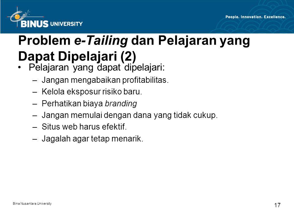 Bina Nusantara University 17 Problem e-Tailing dan Pelajaran yang Dapat Dipelajari (2) Pelajaran yang dapat dipelajari: –Jangan mengabaikan profitabilitas.