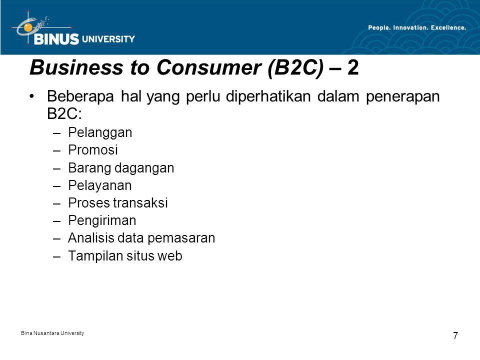 Bina Nusantara University 7 Business to Consumer (B2C) – 2 Beberapa hal yang perlu diperhatikan dalam penerapan B2C: –Pelanggan –Promosi –Barang dagangan –Pelayanan –Proses transaksi –Pengiriman –Analisis data pemasaran –Tampilan situs web