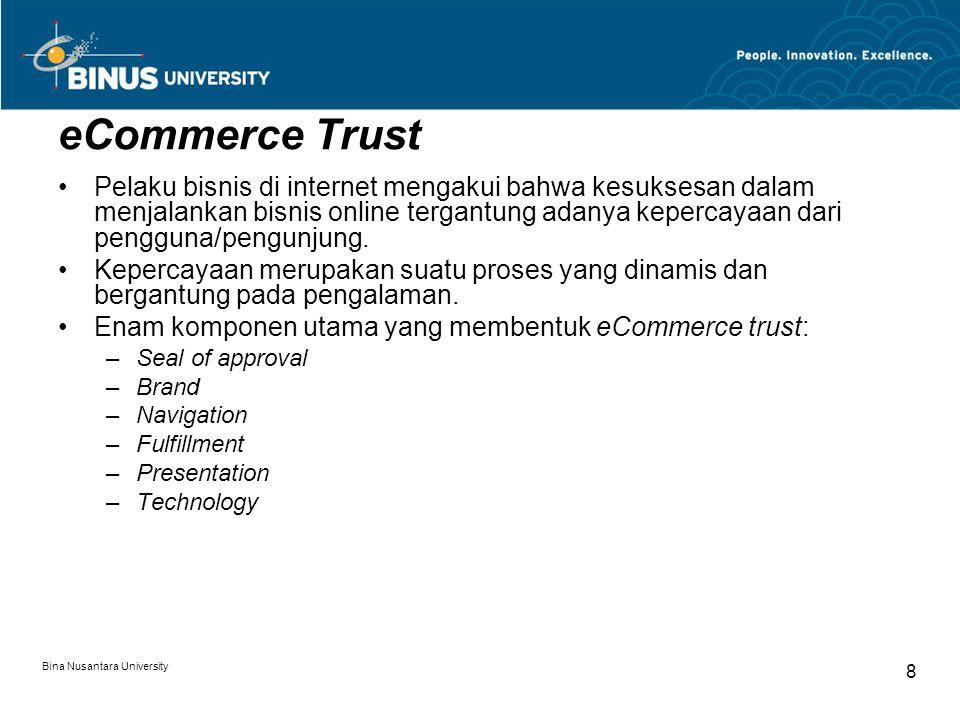 Bina Nusantara University 8 eCommerce Trust Pelaku bisnis di internet mengakui bahwa kesuksesan dalam menjalankan bisnis online tergantung adanya kepercayaan dari pengguna/pengunjung.