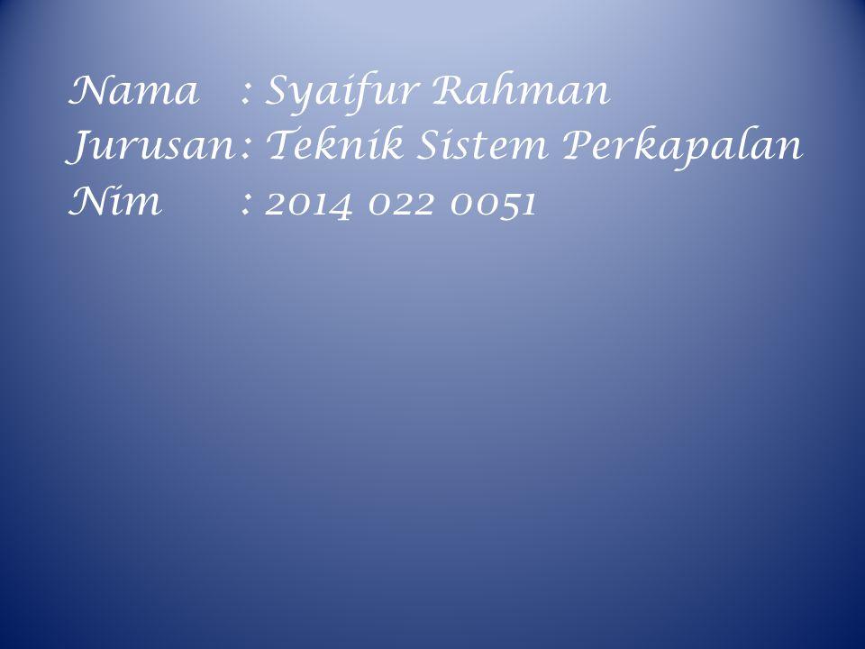 Nama: Syaifur Rahman Jurusan: Teknik Sistem Perkapalan Nim: 2014 022 0051