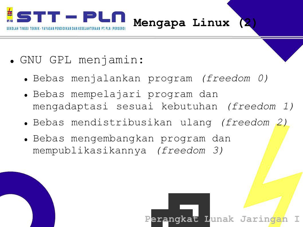 Perangkat Lunak Jaringan I Mengapa Linux (2) GNU GPL menjamin: Bebas menjalankan program (freedom 0) Bebas mempelajari program dan mengadaptasi sesuai kebutuhan (freedom 1) Bebas mendistribusikan ulang (freedom 2) Bebas mengembangkan program dan mempublikasikannya (freedom 3)