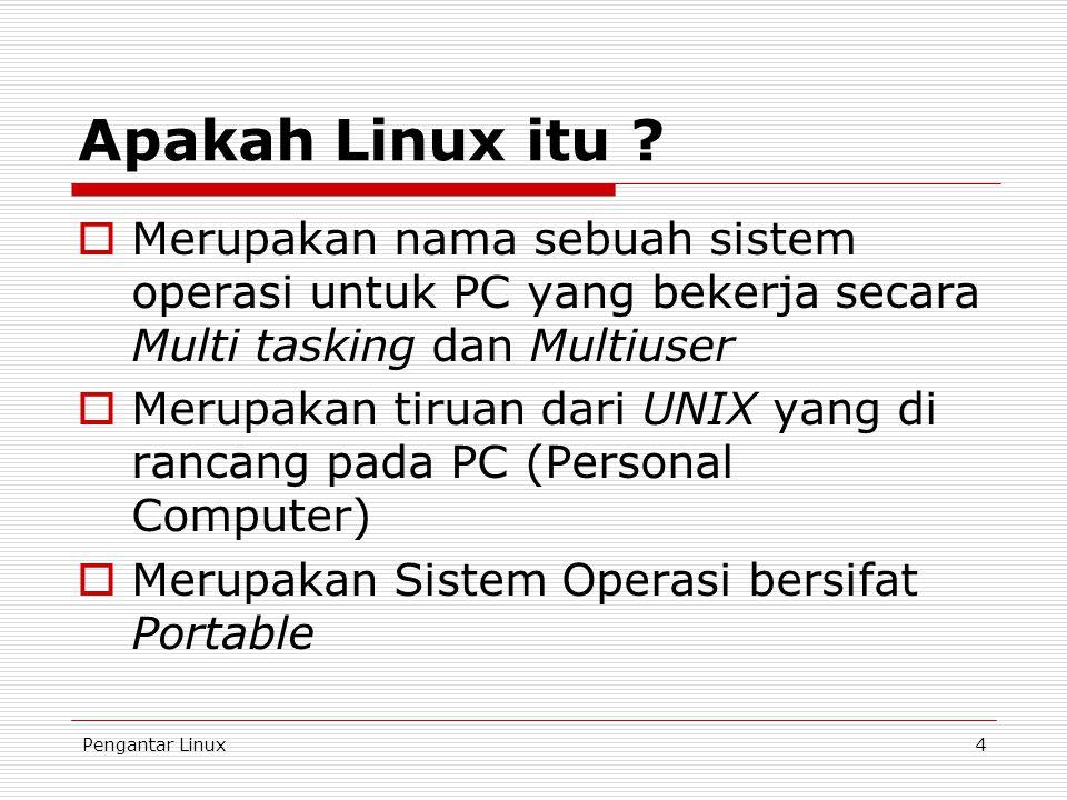 Pengantar Linux4 Apakah Linux itu ?  Merupakan nama sebuah sistem operasi untuk PC yang bekerja secara Multi tasking dan Multiuser  Merupakan tiruan