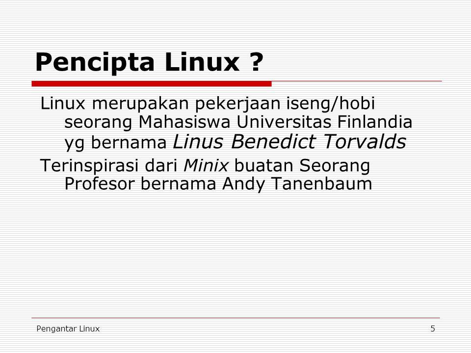 Pengantar Linux5 Pencipta Linux ? Linux merupakan pekerjaan iseng/hobi seorang Mahasiswa Universitas Finlandia yg bernama Linus Benedict Torvalds Teri