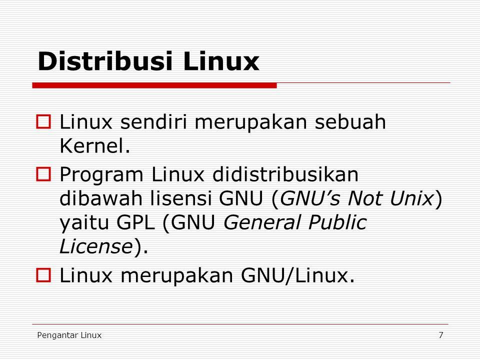 Pengantar Linux7 Distribusi Linux  Linux sendiri merupakan sebuah Kernel.  Program Linux didistribusikan dibawah lisensi GNU (GNU's Not Unix) yaitu