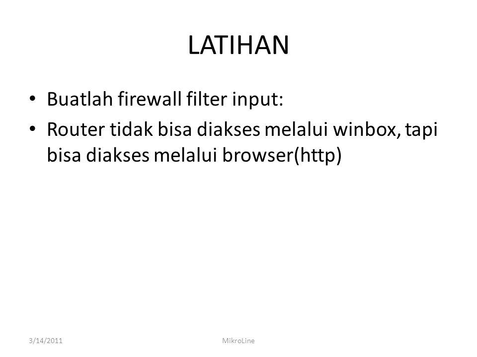 LATIHAN Buatlah firewall filter input: Router tidak bisa diakses melalui winbox, tapi bisa diakses melalui browser(http) 3/14/2011MikroLine