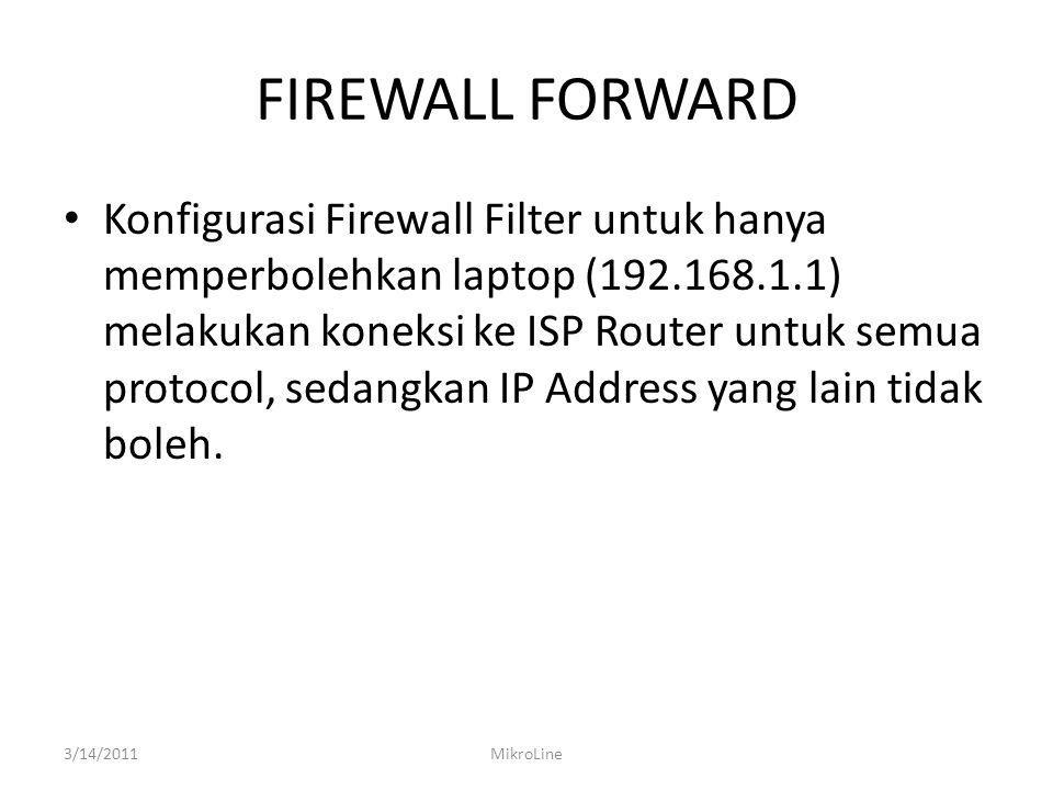 FIREWALL FORWARD Konfigurasi Firewall Filter untuk hanya memperbolehkan laptop (192.168.1.1) melakukan koneksi ke ISP Router untuk semua protocol, sedangkan IP Address yang lain tidak boleh.