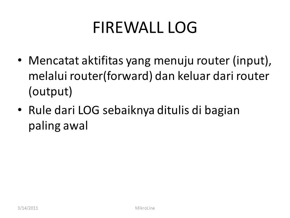 FIREWALL LOG Mencatat aktifitas yang menuju router (input), melalui router(forward) dan keluar dari router (output) Rule dari LOG sebaiknya ditulis di bagian paling awal 3/14/2011MikroLine