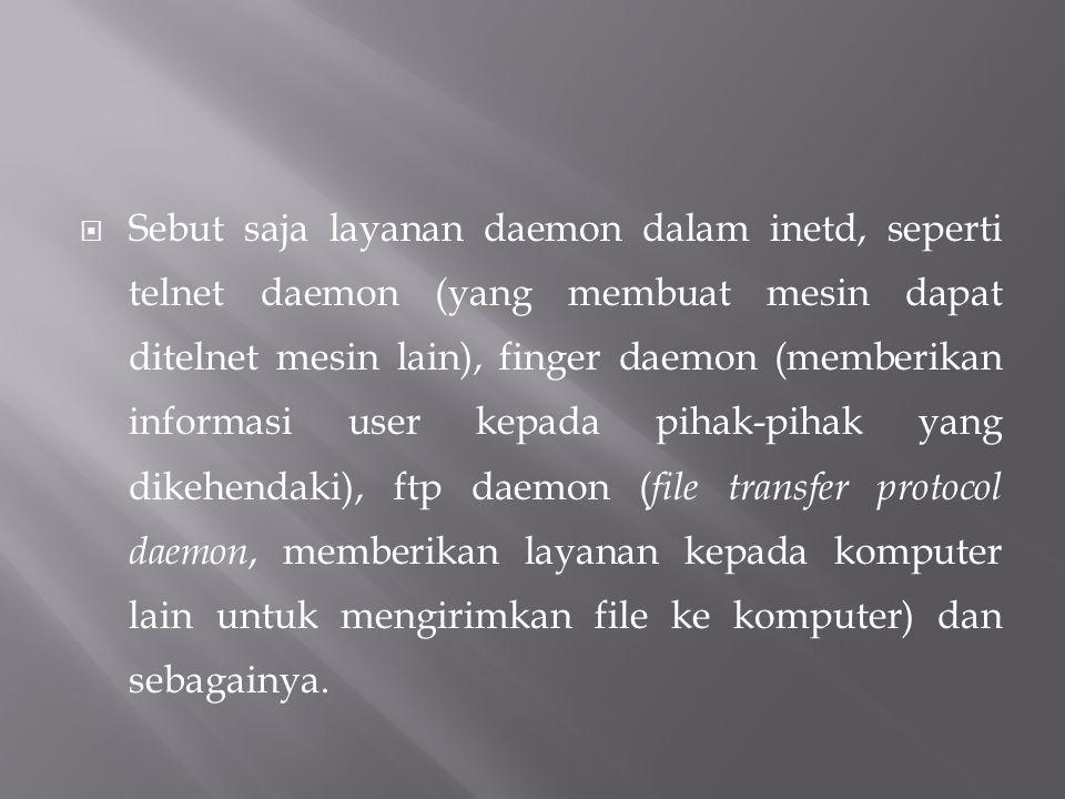  Sebut saja layanan daemon dalam inetd, seperti telnet daemon (yang membuat mesin dapat ditelnet mesin lain), finger daemon (memberikan informasi use