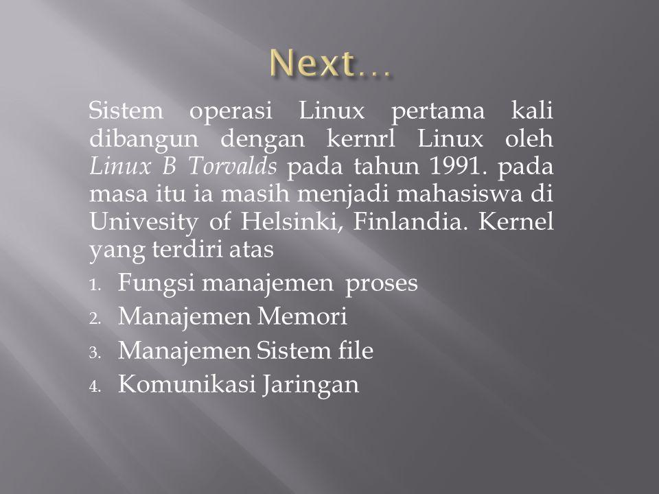 Sistem operasi Linux pertama kali dibangun dengan kernrl Linux oleh Linux B Torvalds pada tahun 1991. pada masa itu ia masih menjadi mahasiswa di Univ