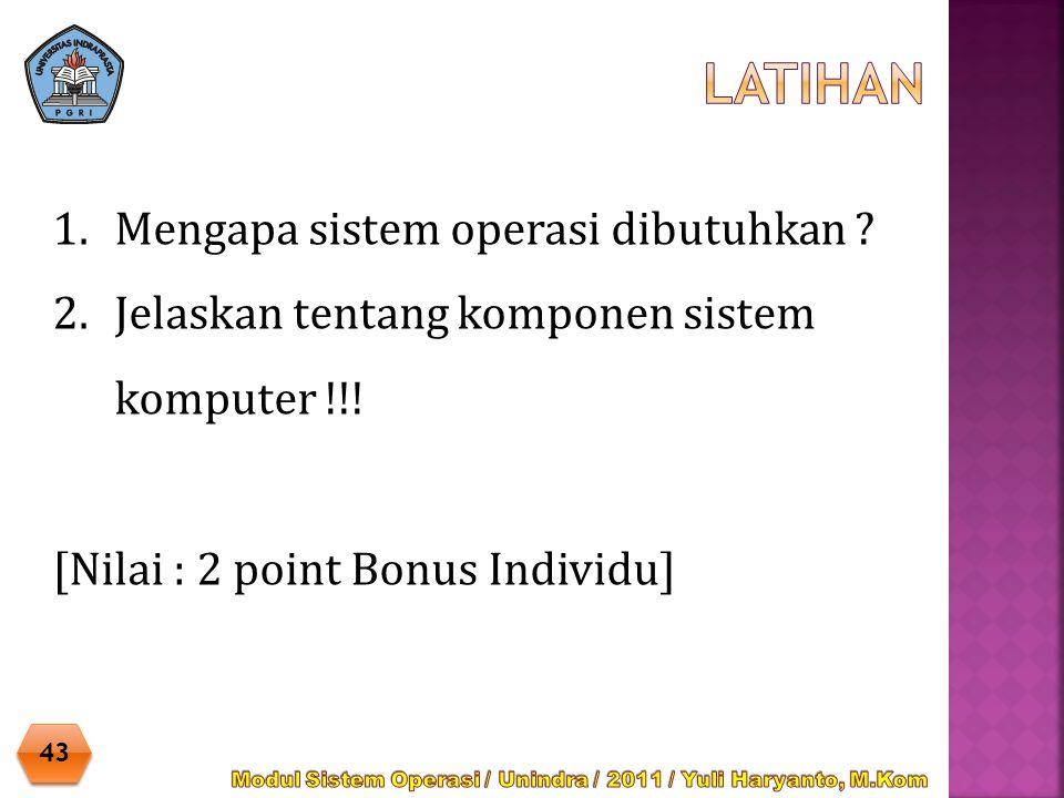 1.Mengapa sistem operasi dibutuhkan ? 2.Jelaskan tentang komponen sistem komputer !!! [Nilai : 2 point Bonus Individu] 43