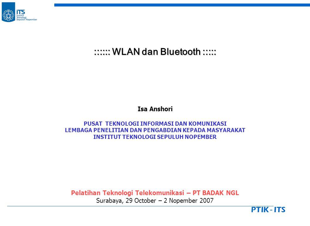 PTIK - ITS :::::: WLAN dan Bluetooth ::::: :::::: WLAN dan Bluetooth ::::: Isa Anshori PUSAT TEKNOLOGI INFORMASI DAN KOMUNIKASI LEMBAGA PENELITIAN DAN PENGABDIAN KEPADA MASYARAKAT INSTITUT TEKNOLOGI SEPULUH NOPEMBER Pelatihan Teknologi Telekomunikasi – PT BADAK NGL Surabaya, 29 October – 2 Nopember 2007