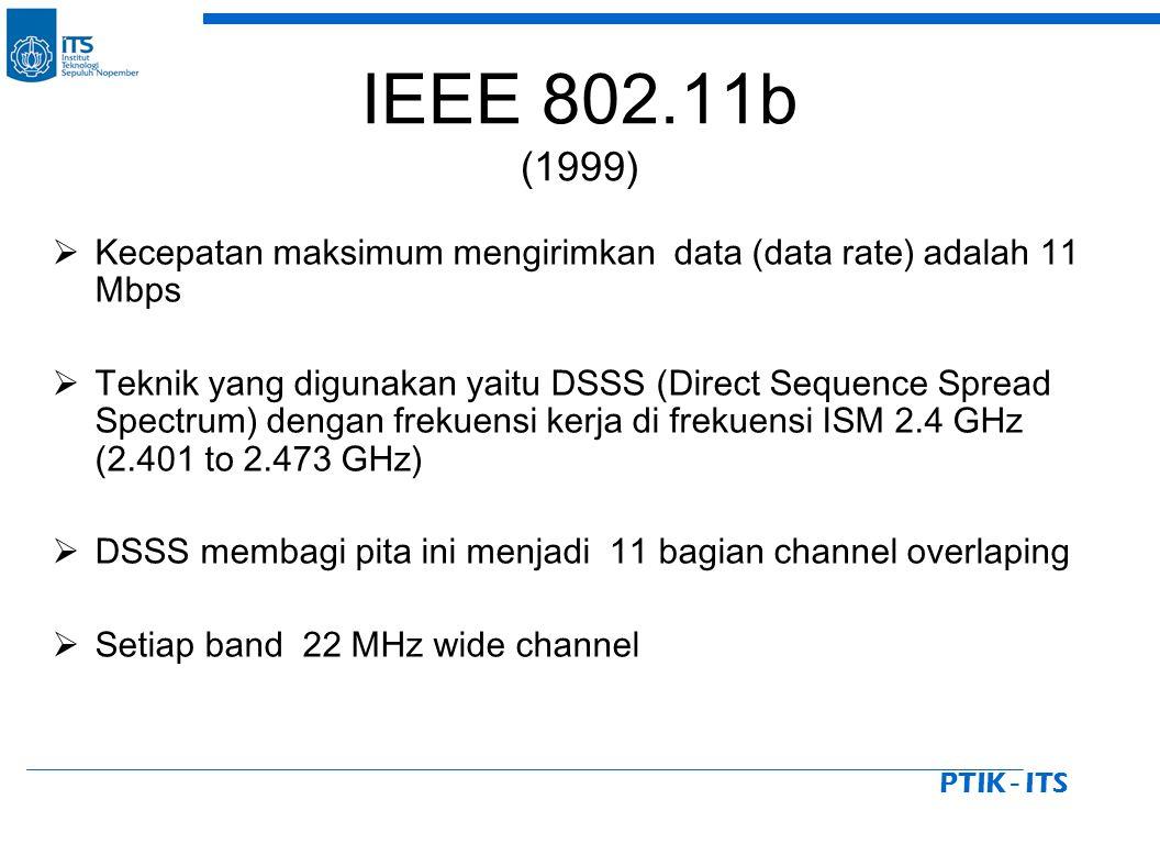 PTIK - ITS IEEE 802.11b (1999)  Kecepatan maksimum mengirimkan data (data rate) adalah 11 Mbps  Teknik yang digunakan yaitu DSSS (Direct Sequence Spread Spectrum) dengan frekuensi kerja di frekuensi ISM 2.4 GHz (2.401 to 2.473 GHz)  DSSS membagi pita ini menjadi 11 bagian channel overlaping  Setiap band 22 MHz wide channel