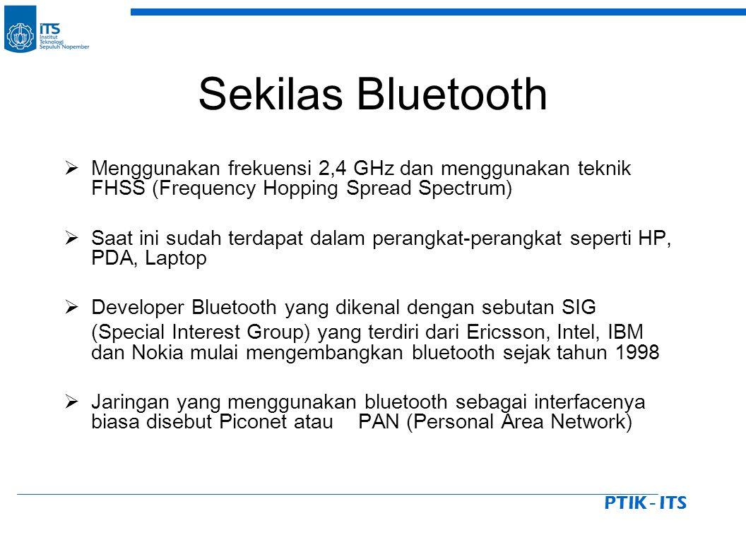 PTIK - ITS Sekilas Bluetooth  Menggunakan frekuensi 2,4 GHz dan menggunakan teknik FHSS (Frequency Hopping Spread Spectrum)  Saat ini sudah terdapat dalam perangkat-perangkat seperti HP, PDA, Laptop  Developer Bluetooth yang dikenal dengan sebutan SIG (Special Interest Group) yang terdiri dari Ericsson, Intel, IBM dan Nokia mulai mengembangkan bluetooth sejak tahun 1998  Jaringan yang menggunakan bluetooth sebagai interfacenya biasa disebut Piconet atau PAN (Personal Area Network)