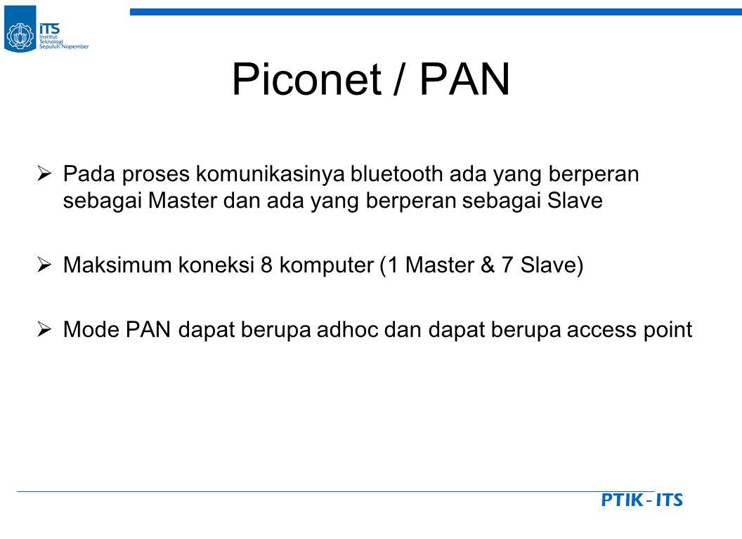 PTIK - ITS Piconet / PAN  Pada proses komunikasinya bluetooth ada yang berperan sebagai Master dan ada yang berperan sebagai Slave  Maksimum koneksi 8 komputer (1 Master & 7 Slave)  Mode PAN dapat berupa adhoc dan dapat berupa access point