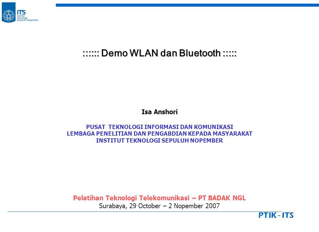 PTIK - ITS :::::: Demo WLAN dan Bluetooth ::::: :::::: Demo WLAN dan Bluetooth ::::: Isa Anshori PUSAT TEKNOLOGI INFORMASI DAN KOMUNIKASI LEMBAGA PENELITIAN DAN PENGABDIAN KEPADA MASYARAKAT INSTITUT TEKNOLOGI SEPULUH NOPEMBER Pelatihan Teknologi Telekomunikasi – PT BADAK NGL Surabaya, 29 October – 2 Nopember 2007