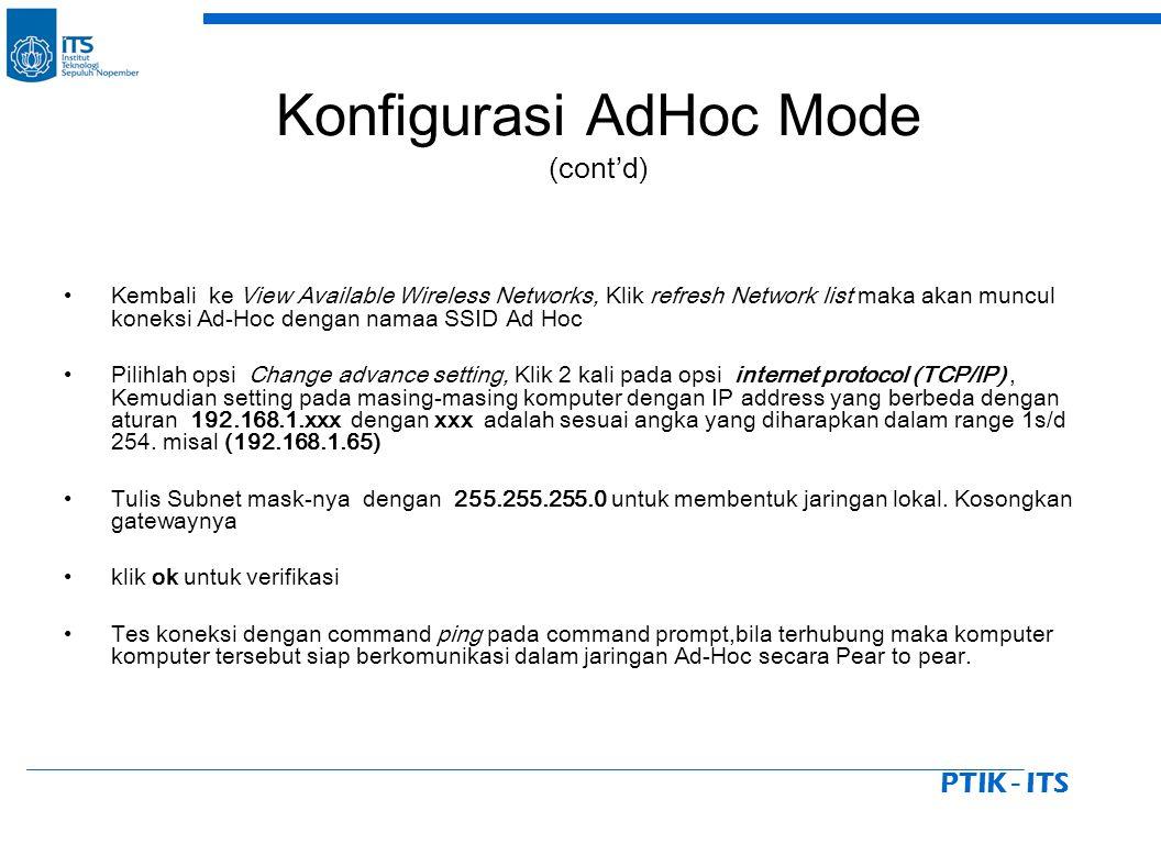 PTIK - ITS Kembali ke View Available Wireless Networks, Klik refresh Network list maka akan muncul koneksi Ad-Hoc dengan namaa SSID Ad Hoc Pilihlah opsi Change advance setting, Klik 2 kali pada opsi internet protocol (TCP/IP), Kemudian setting pada masing-masing komputer dengan IP address yang berbeda dengan aturan 192.168.1.xxx dengan xxx adalah sesuai angka yang diharapkan dalam range 1s/d 254.