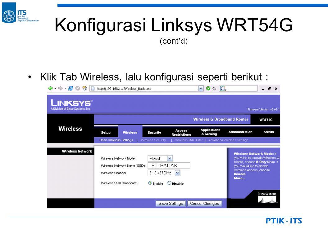 PTIK - ITS Klik Tab Wireless, lalu konfigurasi seperti berikut : PT. BADAK Konfigurasi Linksys WRT54G (cont'd)