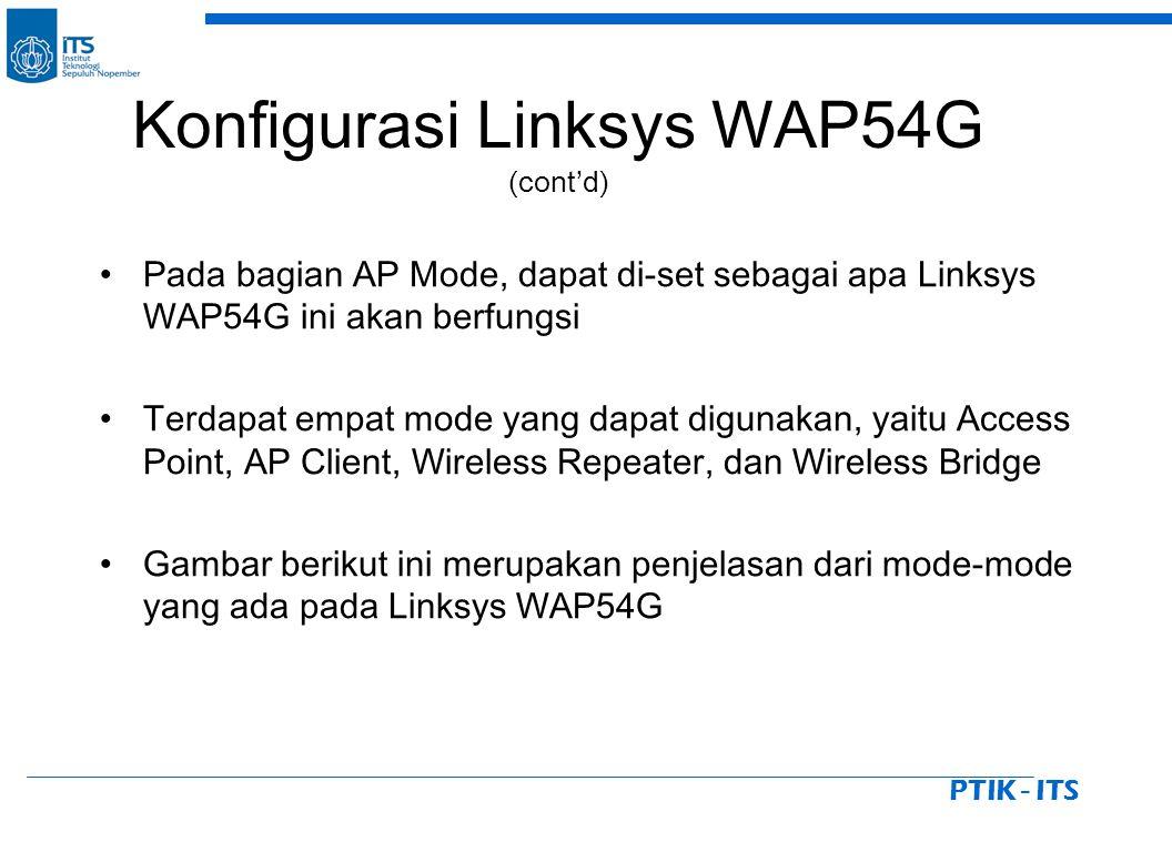 PTIK - ITS Pada bagian AP Mode, dapat di-set sebagai apa Linksys WAP54G ini akan berfungsi Terdapat empat mode yang dapat digunakan, yaitu Access Point, AP Client, Wireless Repeater, dan Wireless Bridge Gambar berikut ini merupakan penjelasan dari mode-mode yang ada pada Linksys WAP54G Konfigurasi Linksys WAP54G (cont'd)