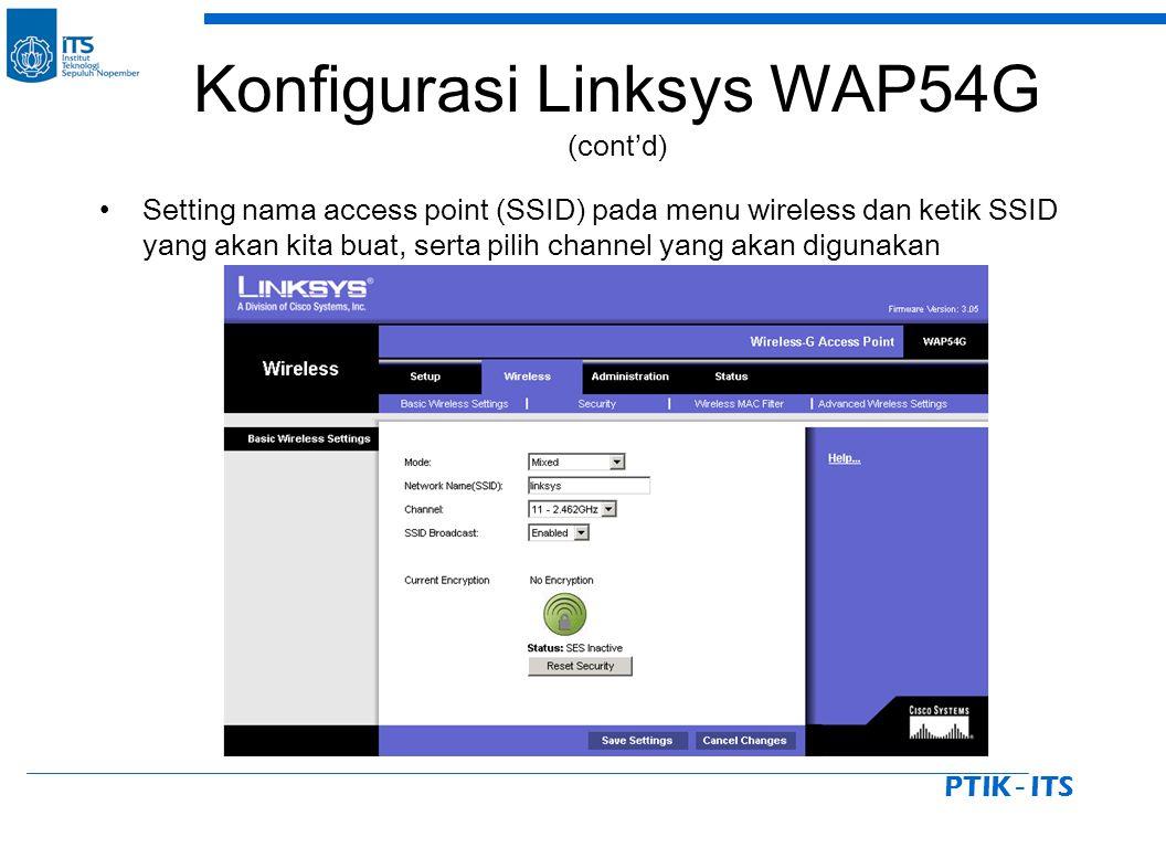 PTIK - ITS Setting nama access point (SSID) pada menu wireless dan ketik SSID yang akan kita buat, serta pilih channel yang akan digunakan Konfigurasi Linksys WAP54G (cont'd)