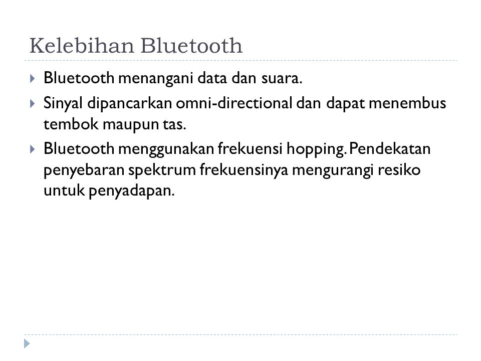 Kelebihan Bluetooth  Bluetooth menangani data dan suara.  Sinyal dipancarkan omni-directional dan dapat menembus tembok maupun tas.  Bluetooth meng