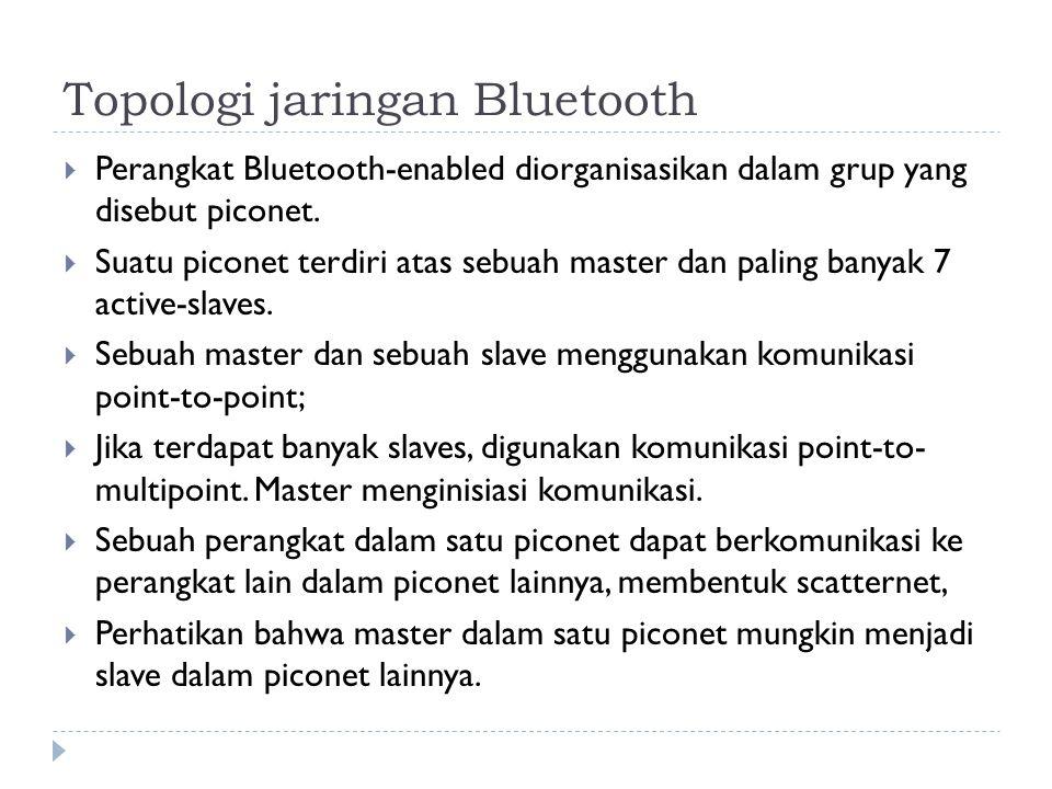 Topologi jaringan Bluetooth  Perangkat Bluetooth-enabled diorganisasikan dalam grup yang disebut piconet.  Suatu piconet terdiri atas sebuah master
