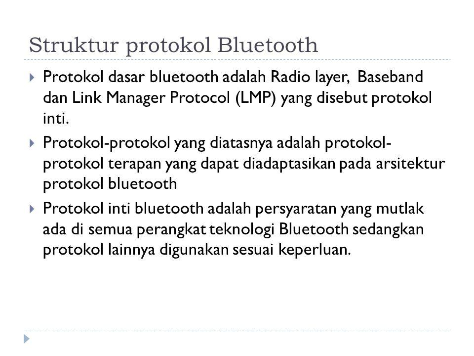 Struktur protokol Bluetooth  Protokol dasar bluetooth adalah Radio layer, Baseband dan Link Manager Protocol (LMP) yang disebut protokol inti.  Prot
