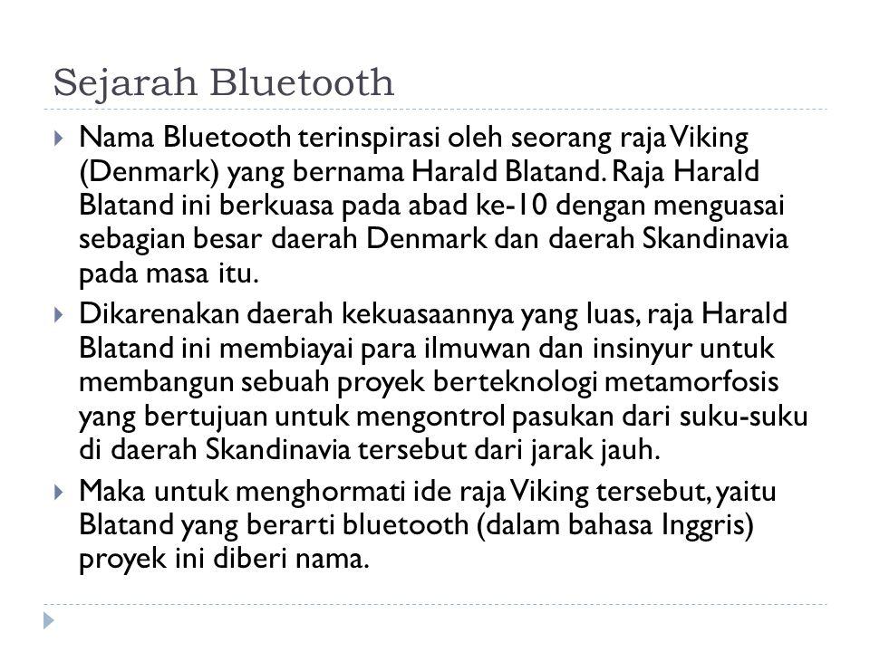 Sejarah Bluetooth  Nama Bluetooth terinspirasi oleh seorang raja Viking (Denmark) yang bernama Harald Blatand. Raja Harald Blatand ini berkuasa pada