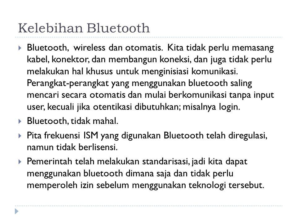 Kelebihan Bluetooth  Bluetooth, wireless dan otomatis. Kita tidak perlu memasang kabel, konektor, dan membangun koneksi, dan juga tidak perlu melakuk